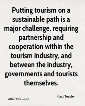 Klaus Toepfer  - Putting tourism on a sustainable path is a major challenge, requiring partnership and cooperation within the tourism industry, and between the industry, governments and tourists themselves.