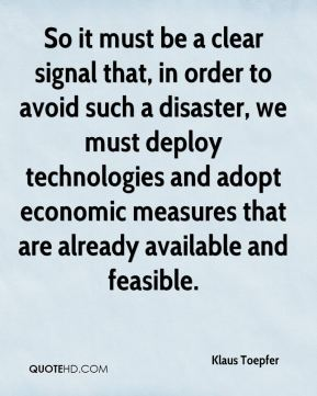 Klaus Toepfer  - So it must be a clear signal that, in order to avoid such a disaster, we must deploy technologies and adopt economic measures that are already available and feasible.