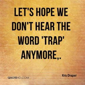 Kris Draper  - Let's hope we don't hear the word 'trap' anymore.