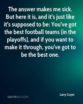 Larry Coyer  - The answer makes me sick. But here it is, and it's just like it's supposed to be: You've got the best football teams (in the playoffs), and if you want to make it through, you've got to be the best one.