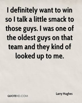 Larry Hughes  - I definitely want to win so I talk a little smack to those guys. I was one of the oldest guys on that team and they kind of looked up to me.