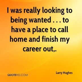 I was really looking to being wanted . . . to have a place to call home and finish my career out.