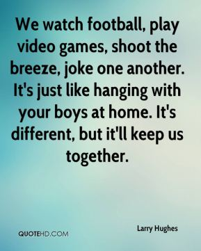 We watch football, play video games, shoot the breeze, joke one another. It's just like hanging with your boys at home. It's different, but it'll keep us together.