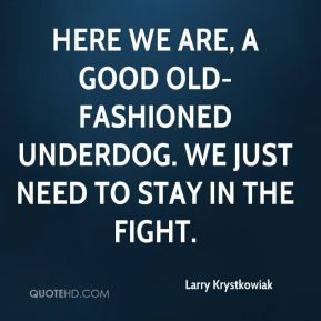 Larry Krystkowiak  - Here we are, a good old-fashioned underdog. We just need to stay in the fight.