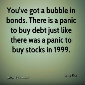 Larry Rice  - You've got a bubble in bonds. There is a panic to buy debt just like there was a panic to buy stocks in 1999.