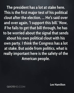 The president has a lot at stake here. This is the first major test of his political clout after the election, ... He's said over and over again, 'I support this bill.' Now, if he fails to get that bill through, he has to be worried about the signal that sends about his own political clout with his own party. I think the Congress has a lot at stake. But aside from politics, what is really important here is the safety of the American people.