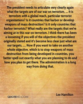 The president needs to articulate very clearly again what the targets are of our war on terrorism, ... It is terrorism with a global reach, particular terrorist organizations? Is it countries that harbor or develop weapons of mass destruction? Is it only countries that harbor terrorists? What really are the targets that we're aiming at in this war on terrorism. I think there has been a loosening if you will of the objectives the president originally stated and it's become less clear just what are our targets. .... Now if you want to take on another whole objective, which is to stop weapons of mass destruction from being developed in countries, you better spell out exactly what you are planning to do and how you plan to get there. The administration is a long way from doing that.