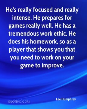 Lee Humphrey  - He's really focused and really intense. He prepares for games really well. He has a tremendous work ethic. He does his homework, so as a player that shows you that you need to work on your game to improve.