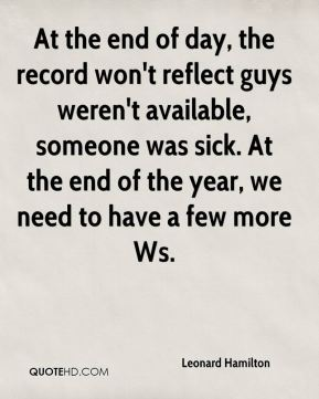 At the end of day, the record won't reflect guys weren't available, someone was sick. At the end of the year, we need to have a few more Ws.
