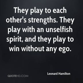 They play to each other's strengths. They play with an unselfish spirit, and they play to win without any ego.