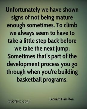 Unfortunately we have shown signs of not being mature enough sometimes. To climb we always seem to have to take a little step back before we take the next jump. Sometimes that's part of the development process you go through when you're building basketball programs.