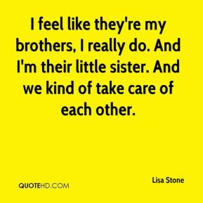 Lisa Stone  - I feel like they're my brothers, I really do. And I'm their little sister. And we kind of take care of each other.