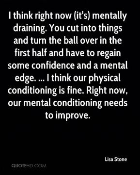 I think right now (it's) mentally draining. You cut into things and turn the ball over in the first half and have to regain some confidence and a mental edge. ... I think our physical conditioning is fine. Right now, our mental conditioning needs to improve.