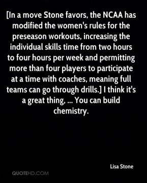 [In a move Stone favors, the NCAA has modified the women's rules for the preseason workouts, increasing the individual skills time from two hours to four hours per week and permitting more than four players to participate at a time with coaches, meaning full teams can go through drills.] I think it's a great thing, ... You can build chemistry.