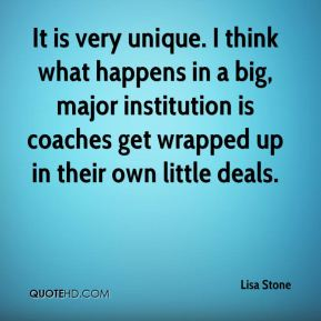 It is very unique. I think what happens in a big, major institution is coaches get wrapped up in their own little deals.