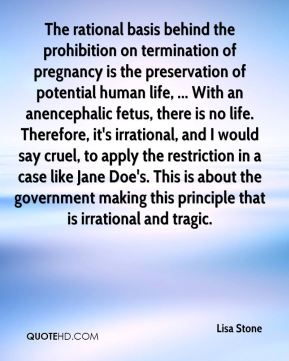Lisa Stone  - The rational basis behind the prohibition on termination of pregnancy is the preservation of potential human life, ... With an anencephalic fetus, there is no life. Therefore, it's irrational, and I would say cruel, to apply the restriction in a case like Jane Doe's. This is about the government making this principle that is irrational and tragic.