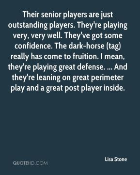Lisa Stone  - Their senior players are just outstanding players. They're playing very, very well. They've got some confidence. The dark-horse (tag) really has come to fruition. I mean, they're playing great defense. ... And they're leaning on great perimeter play and a great post player inside.