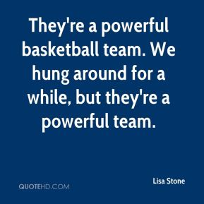They're a powerful basketball team. We hung around for a while, but they're a powerful team.