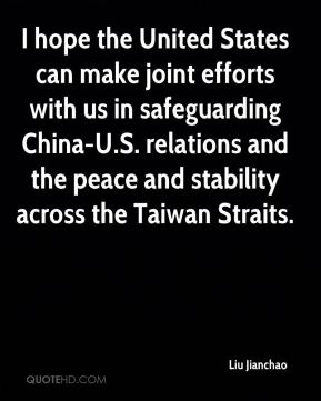 Liu Jianchao  - I hope the United States can make joint efforts with us in safeguarding China-U.S. relations and the peace and stability across the Taiwan Straits.
