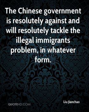 The Chinese government is resolutely against and will resolutely tackle the illegal immigrants problem, in whatever form.