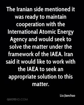 Liu Jianchao  - The Iranian side mentioned it was ready to maintain cooperation with the International Atomic Energy Agency and would seek to solve the matter under the framework of the IAEA. Iran said it would like to work with the IAEA to seek an appropriate solution to this matter.
