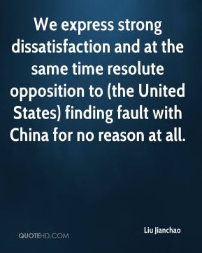 Liu Jianchao  - We express strong dissatisfaction and at the same time resolute opposition to (the United States) finding fault with China for no reason at all.