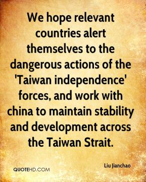 Liu Jianchao  - We hope relevant countries alert themselves to the dangerous actions of the 'Taiwan independence' forces, and work with china to maintain stability and development across the Taiwan Strait.