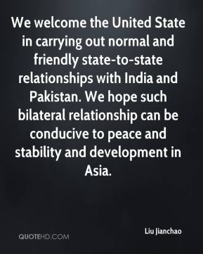 Liu Jianchao  - We welcome the United State in carrying out normal and friendly state-to-state relationships with India and Pakistan. We hope such bilateral relationship can be conducive to peace and stability and development in Asia.