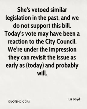 Liz Boyd  - She's vetoed similar legislation in the past, and we do not support this bill. Today's vote may have been a reaction to the City Council. We're under the impression they can revisit the issue as early as (today) and probably will.