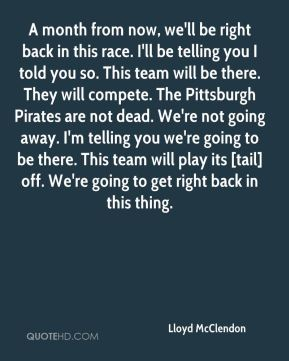 Lloyd McClendon  - A month from now, we'll be right back in this race. I'll be telling you I told you so. This team will be there. They will compete. The Pittsburgh Pirates are not dead. We're not going away. I'm telling you we're going to be there. This team will play its [tail] off. We're going to get right back in this thing.