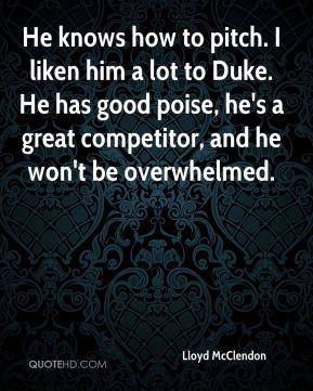 Lloyd McClendon  - He knows how to pitch. I liken him a lot to Duke. He has good poise, he's a great competitor, and he won't be overwhelmed.