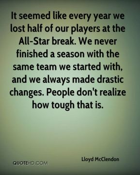 Lloyd McClendon  - It seemed like every year we lost half of our players at the All-Star break. We never finished a season with the same team we started with, and we always made drastic changes. People don't realize how tough that is.