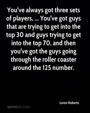 You've always got three sets of players, ... You've got guys that are trying to get into the top 30 and guys trying to get into the top 70, and then you've got the guys going through the roller coaster around the 125 number.