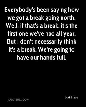 Lori Blade  - Everybody's been saying how we got a break going north. Well, if that's a break, it's the first one we've had all year. But I don't necessarily think it's a break. We're going to have our hands full.