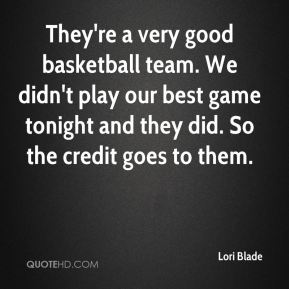 Lori Blade  - They're a very good basketball team. We didn't play our best game tonight and they did. So the credit goes to them.