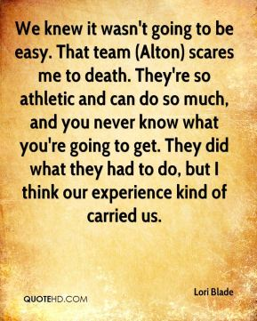 Lori Blade  - We knew it wasn't going to be easy. That team (Alton) scares me to death. They're so athletic and can do so much, and you never know what you're going to get. They did what they had to do, but I think our experience kind of carried us.
