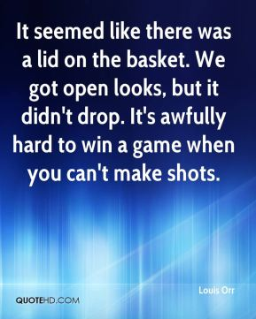 Louis Orr  - It seemed like there was a lid on the basket. We got open looks, but it didn't drop. It's awfully hard to win a game when you can't make shots.
