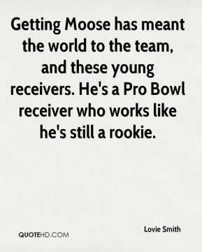 Lovie Smith  - Getting Moose has meant the world to the team, and these young receivers. He's a Pro Bowl receiver who works like he's still a rookie.