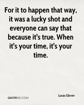 Lucas Glover  - For it to happen that way, it was a lucky shot and everyone can say that because it's true. When it's your time, it's your time.