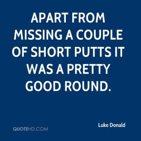 Luke Donald  - Apart from missing a couple of short putts it was a pretty good round.