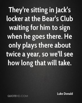 Luke Donald  - They're sitting in Jack's locker at the Bear's Club waiting for him to sign when he goes there. He only plays there about twice a year, so we'll see how long that will take.