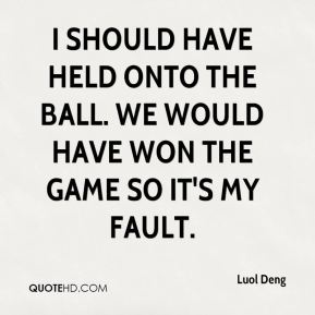 I should have held onto the ball. We would have won the game so it's my fault.