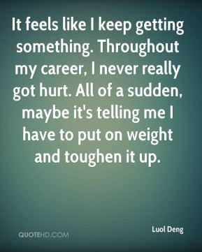 It feels like I keep getting something. Throughout my career, I never really got hurt. All of a sudden, maybe it's telling me I have to put on weight and toughen it up.