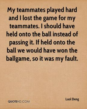 My teammates played hard and I lost the game for my teammates. I should have held onto the ball instead of passing it. If held onto the ball we would have won the ballgame, so it was my fault.