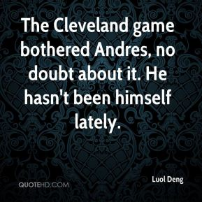 The Cleveland game bothered Andres, no doubt about it. He hasn't been himself lately.