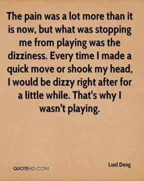 The pain was a lot more than it is now, but what was stopping me from playing was the dizziness. Every time I made a quick move or shook my head, I would be dizzy right after for a little while. That's why I wasn't playing.