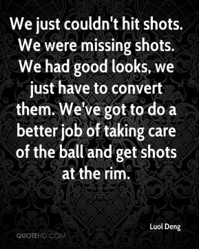 We just couldn't hit shots. We were missing shots. We had good looks, we just have to convert them. We've got to do a better job of taking care of the ball and get shots at the rim.