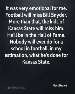 Mack Brown  - It was very emotional for me. Football will miss Bill Snyder. More than that, the kids of Kansas State will miss him. He'll be in the Hall of Fame. Nobody will ever do for a school in football, in my estimation, what he's done for Kansas State.