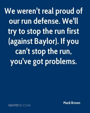 Mack Brown  - We weren't real proud of our run defense. We'll try to stop the run first (against Baylor). If you can't stop the run, you've got problems.