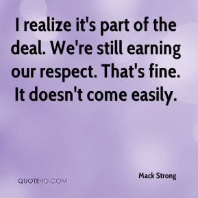 I realize it's part of the deal. We're still earning our respect. That's fine. It doesn't come easily.